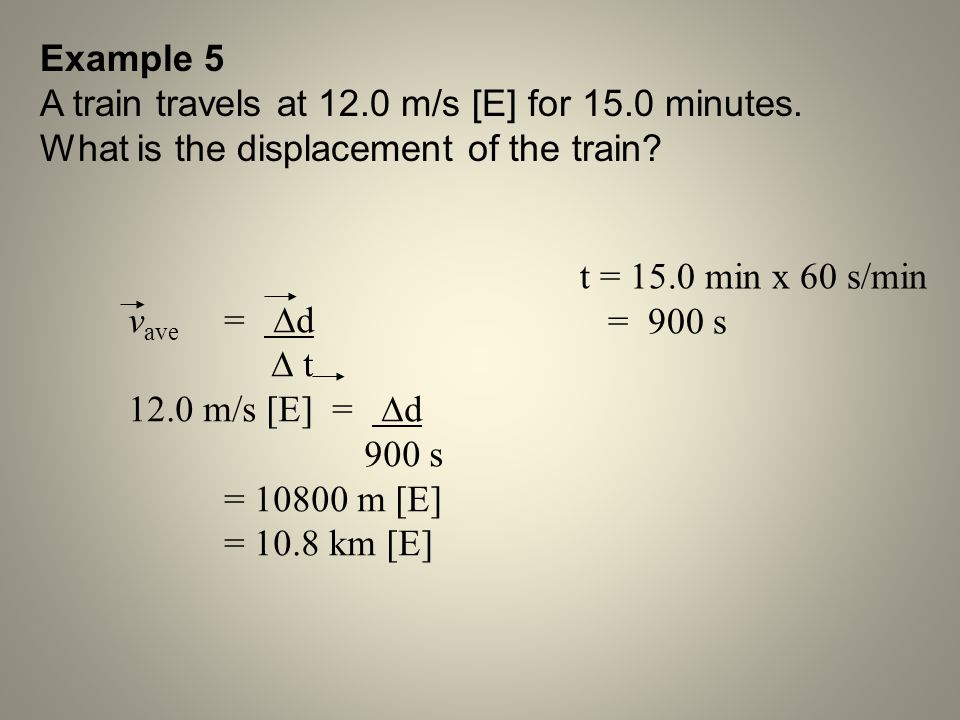 Example 5 A train travels at 12.0 m/s [E] for 15.0 minutes. What is the displacement of the train